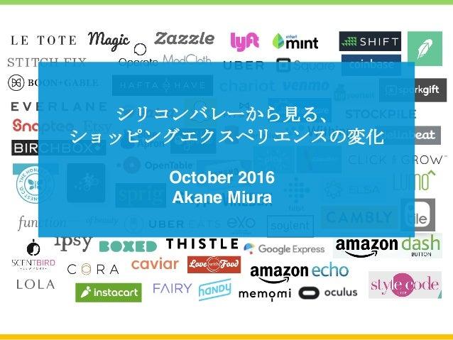 シリコンバレーから見る、 ショッピングエクスペリエンスの変化 October 2016 Akane Miura