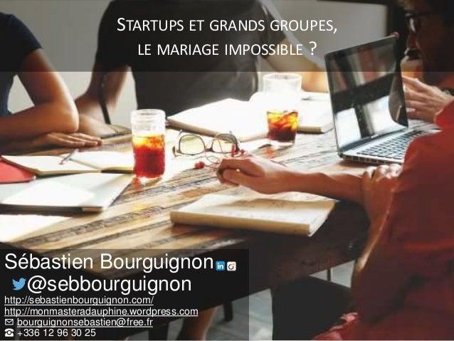 STARTUPS ET GRANDS GROUPES, LE MARIAGE IMPOSSIBLE ? Sébastien Bourguignon @sebbourguignon http://sebastienbourguignon.com/...