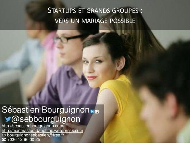 STARTUPS ET GRANDS GROUPES : VERS UN MARIAGE POSSIBLE Sébastien Bourguignon @sebbourguignon http://sebastienbourguignon.co...