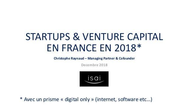 STARTUPS & VENTURE CAPITAL EN FRANCE EN 2018* Christophe Raynaud – Managing Partner & Cofounder Decembre 2018 * Avec un pr...