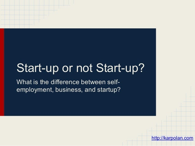 Start-up or not Start-up?What is the difference between self-employment, business, and startup?                           ...