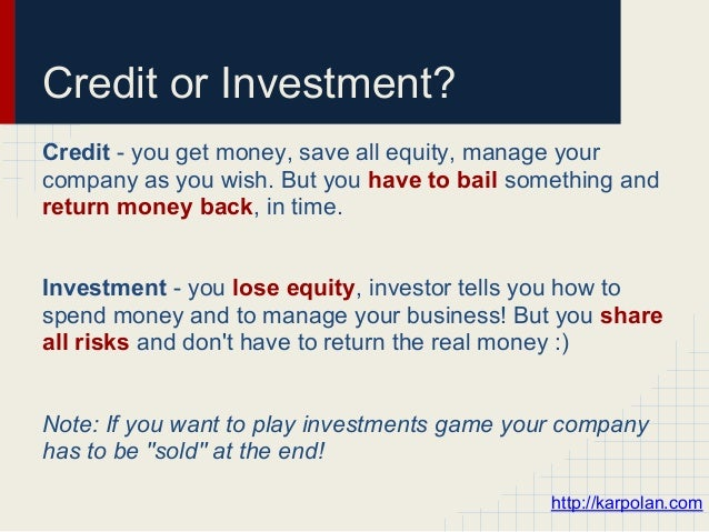 Credit or Investment?Credit - you get money, save all equity, manage yourcompany as you wish. But you have to bail somethi...