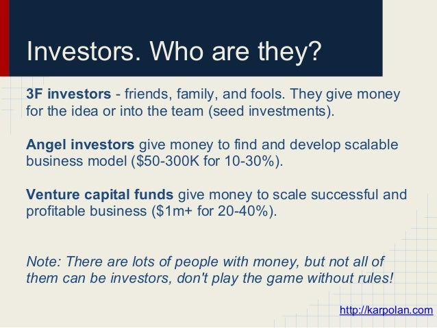 Investors. Who are they?3F investors - friends, family, and fools. They give moneyfor the idea or into the team (seed inve...