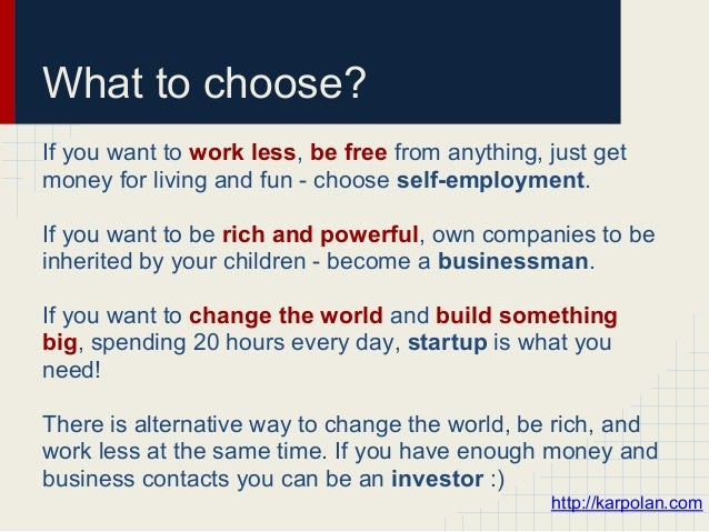 What to choose?If you want to work less, be free from anything, just getmoney for living and fun - choose self-employment....