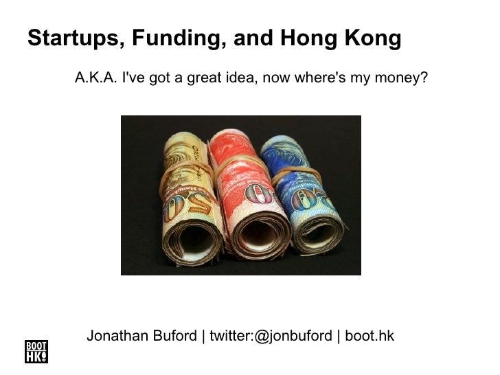 Startups, Funding, and Hong Kong A.K.A. I've got a great idea, now where's my money? Jonathan Buford | twitter:@jonbuford ...