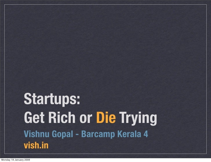 Startups:                  Get Rich or Die Trying                  Vishnu Gopal - Barcamp Kerala 4                  vish.i...