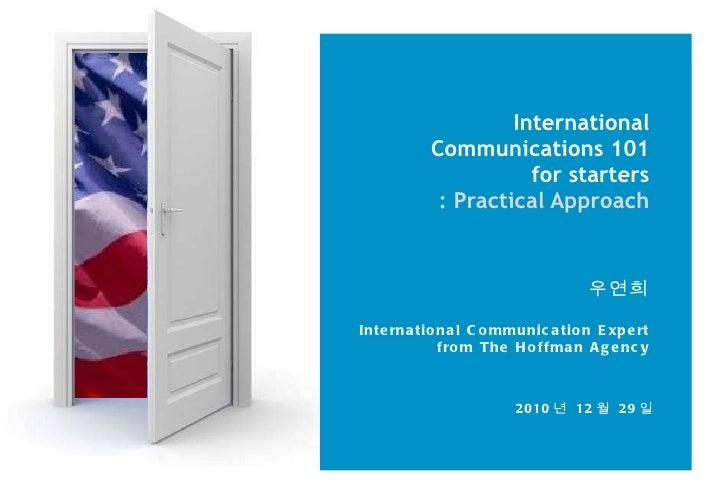 International Communications 101 for starters : Practical Approach 우연희 International Communication Expert from The Hoffman...