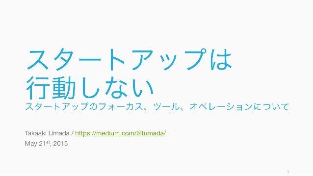 スタートアップは 行動しないスタートアップのフォーカス、ツール、オペレーションについて Takaaki Umada / https://medium.com/@tumada/ May 21st, 2015 1