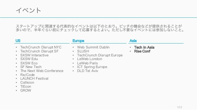 スタートアップに関連する代表的なイベントは以下のとおり。ピッチの機会などが提供されることが 多いので、半年ぐらい前にチェックして応募するとよい。ただし不要なイベントには参加しないこと。 103 イベント US • TechCrunch Disr...