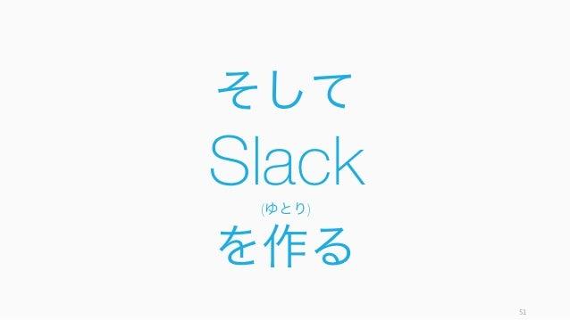 そして Slack(ゆとり) を作る 51