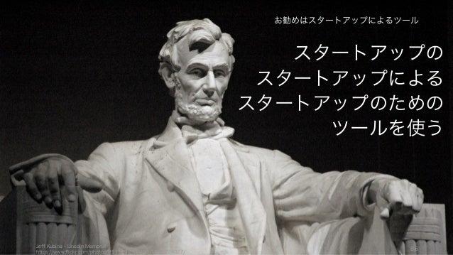 スタートアップの スタートアップによる スタートアップのための ツールを使う Jeff Kubina - Lincoln Memorial https://www.flickr.com/photos/95118988@N00/137277402...