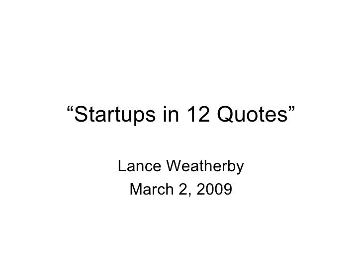 """ Startups in 12 Quotes"" Lance Weatherby March 2, 2009"