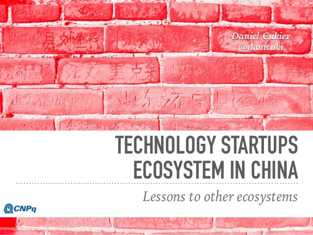 TECHNOLOGY STARTUPS ECOSYSTEM IN CHINA Lessons to other ecosystems Daniel Cukier @danicuki