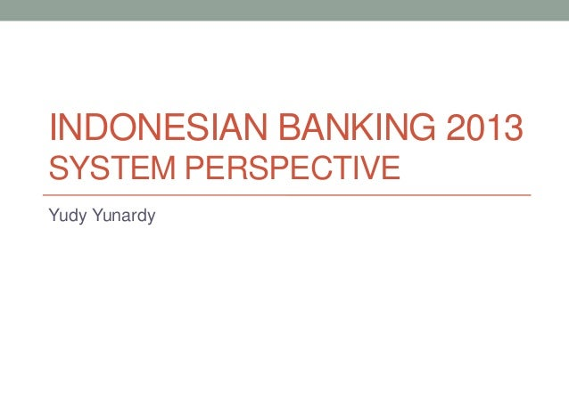 INDONESIAN BANKING 2013 SYSTEM PERSPECTIVE Yudy Yunardy