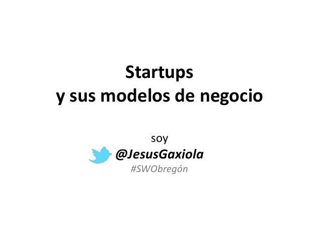 Startups y sus modelos de negocio soy @JesusGaxiola #SWObregón