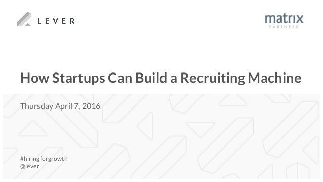 How Startups Can Build a Recruiting Machine #hiringforgrowth @lever Thursday April 7, 2016
