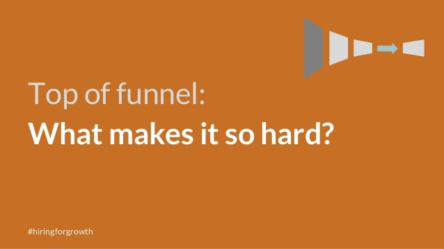 Top of funnel: What makes it so hard? #hiringforgrowth