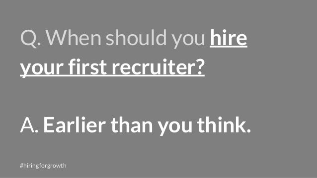 Q. When should you hire your first recruiter? A. Earlier than you think. #hiringforgrowth