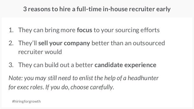 1. They can bring more focus to your sourcing efforts 2. They'll sell your company better than an outsourced recruiter wou...