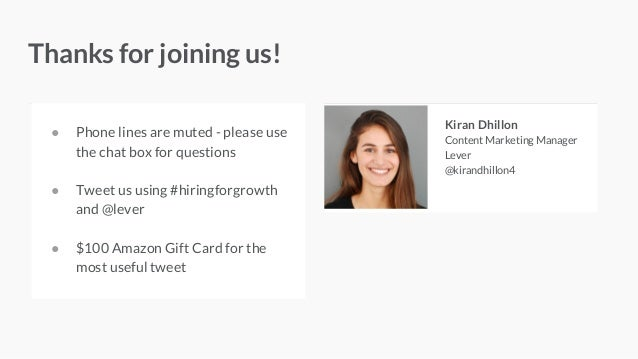 ● Phone lines are muted - please use the chat box for questions ● Tweet us using #hiringforgrowth and @lever ● $100 Amazon...