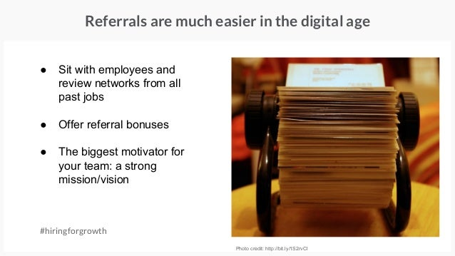 #hiringforgrowth Photo credit: http://bit.ly/1S2rvCl Referrals are much easier in the digital age ● Sit with employees and...