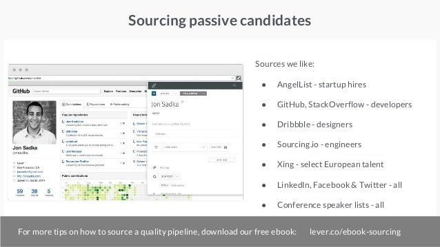 Sourcing passive candidates Sources we like: ● AngelList - startup hires ● GitHub, StackOverflow - developers ● Dribbble -...