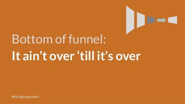 Bottom of funnel: It ain't over 'till it's over #hiringforgrowth