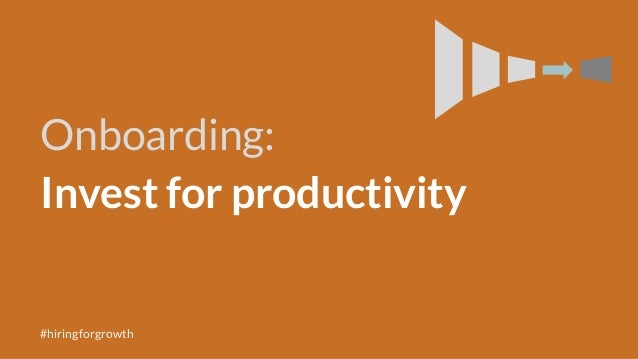 Onboarding: Invest for productivity #hiringforgrowth