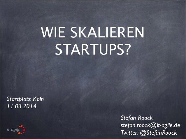 WIE SKALIEREN STARTUPS? Stefan Roock  stefan.roock@it-agile.de  Twitter: @StefanRoock Startplatz Köln  11.03.2014