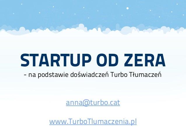 STARTUP OD ZERA - na podstawie doświadczeń Turbo Tłumaczeń anna@turbo.cat www.TurboTlumaczenia.pl