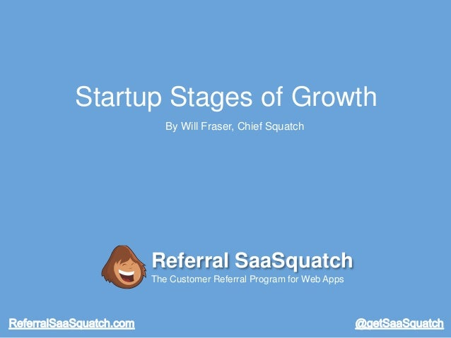 Startup Stages of Growth By Will Fraser, Chief Squatch Referral SaaSquatch The Customer Referral Program for Web Apps