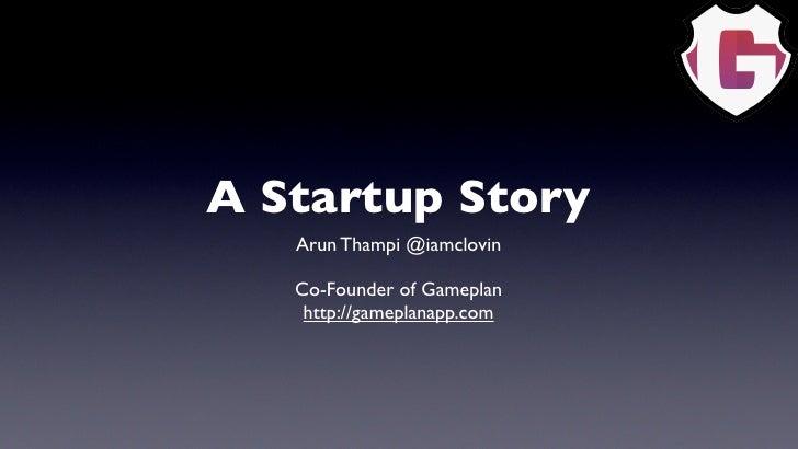 A Startup Story    Arun Thampi @iamclovin     Co-Founder of Gameplan     http://gameplanapp.com
