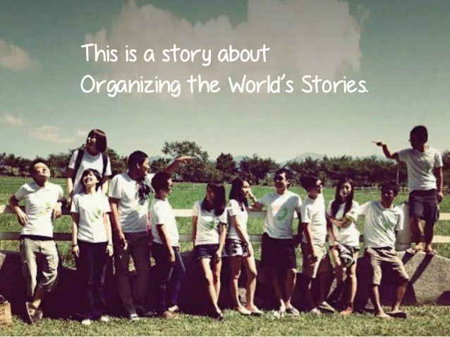 This is a story about Organizing the World's Stories.