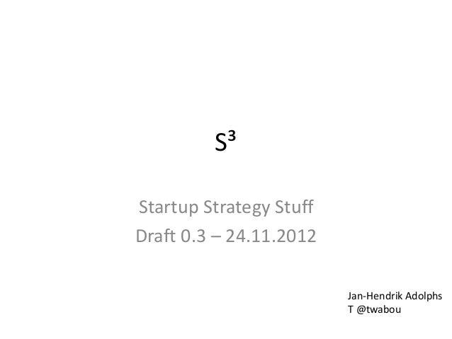S³Startup Strategy StuffDraft 0.3 – 24.11.2012                         Jan-Hendrik Adolphs                         T @twabou