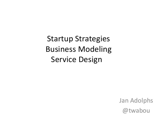 Startup StrategiesBusiness Modeling Service Design                     Jan Adolphs                      @twabou