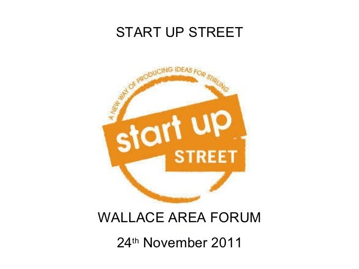 START UP STREET WALLACE AREA FORUM 24 th  November 2011