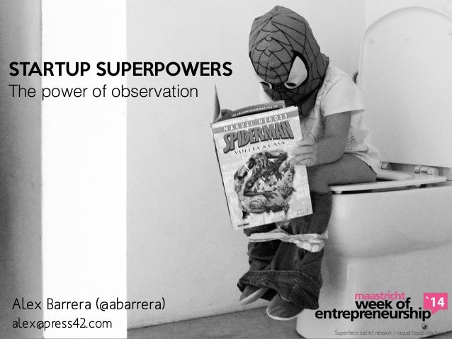 STARTUP SUPERPOWERS  The power of observation Superhero secret mission / raquel lopez-chicheri © alex@press42.com Alex Bar...