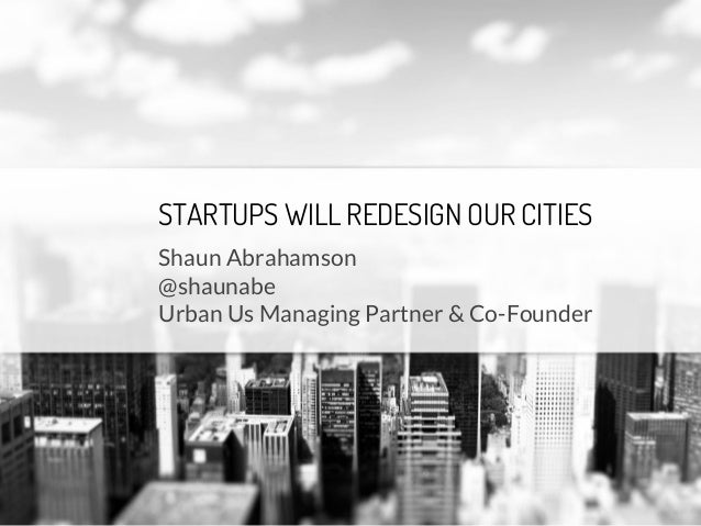 STARTUPS WILL REDESIGN OUR CITIES Shaun Abrahamson @shaunabe Urban Us Managing Partner & Co-Founder
