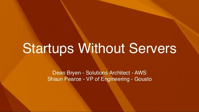 Startups Without Servers Dean Bryen - Solutions Architect - AWS Shaun Pearce - VP of Engineering - Gousto