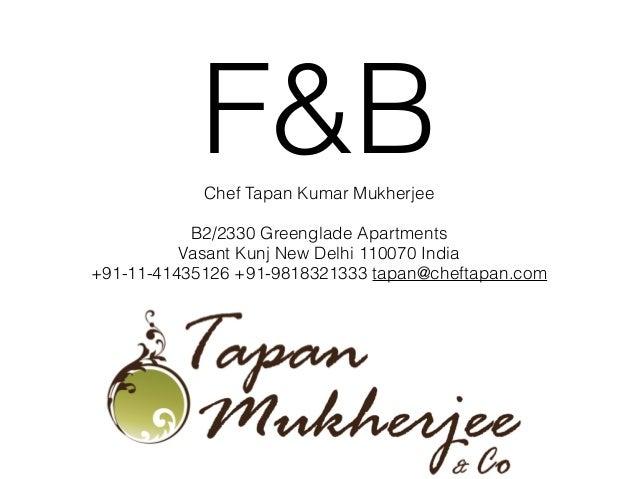 F&BChef Tapan Kumar Mukherjee ! B2/2330 Greenglade Apartments Vasant Kunj New Delhi 110070 India +91-11-41435126 +91-98183...