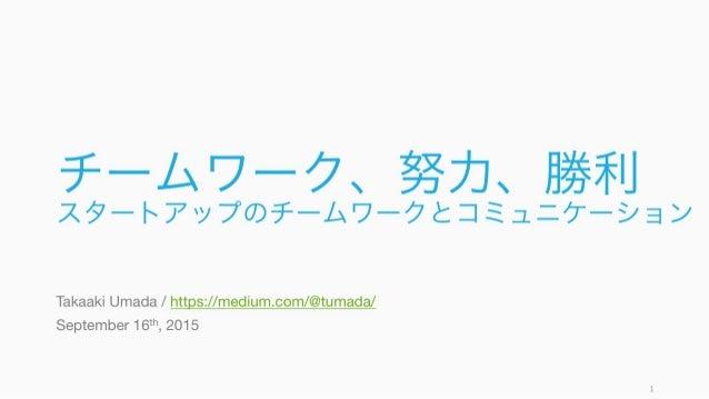 チームワーク、努力、勝利 スタートアップのチームワークとコミュニケーション Takaaki Umada / https://medium.com/@tumada/ September 16th, 2015 1