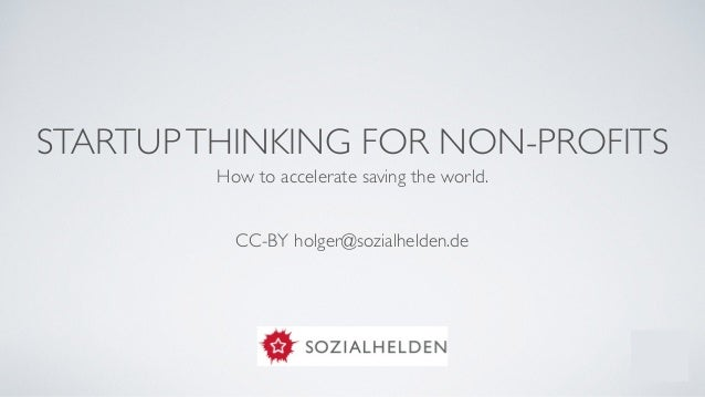 STARTUPTHINKING FOR NON-PROFITS How to accelerate saving the world.  ! ! CC-BY holger@sozialhelden.de