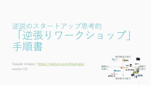 逆説のスタートアップ思考的 「逆張りワークショップ」 ⼿順書 Takaaki Umada / https://medium.com/@tumada/ version 2.0 1 課題の 逆張り 課題の 順張り 解決策の逆張り 解決策の順張り
