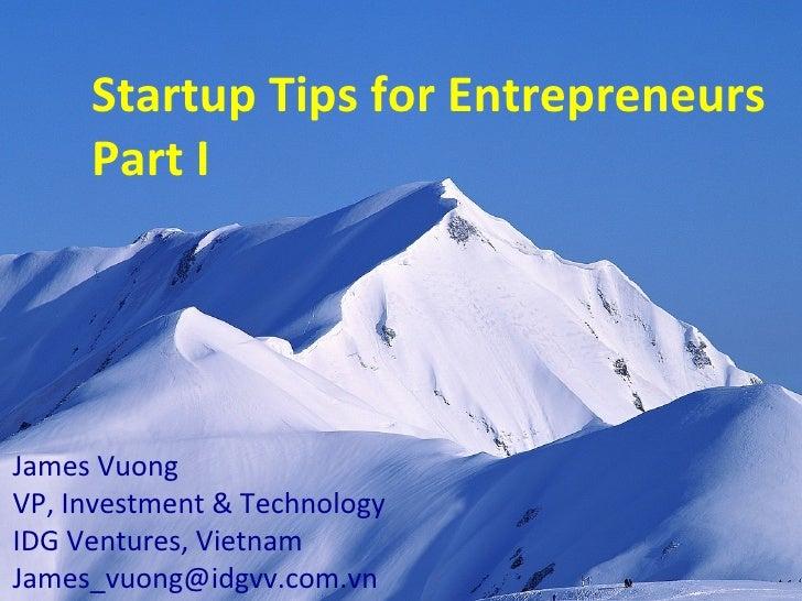 Startup Tips for Entrepreneurs Part I James Vuong VP, Investment & Technology IDG Ventures, Vietnam [email_address]