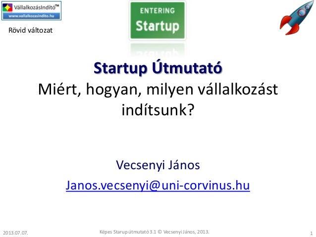 Startup Útmutató Miért, hogyan, milyen vállalkozást indítsunk? Vecsenyi János Janos.vecsenyi@uni-corvinus.hu Képes Starup ...