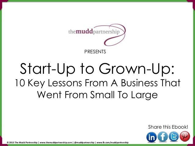 Start-Up to Grown-Up: 10 Key Lessons From A Business That Went From Small To Large Share this Ebook! PRESENTS © 2013 The M...