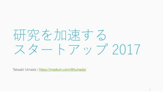 研究を加速する スタートアップ 2017 Takaaki Umada / https://medium.com/@tumada/ 1