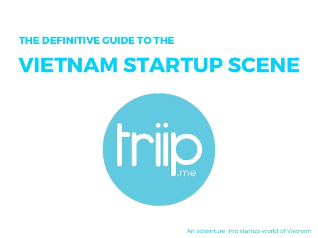 THE DEFINITIVE GUIDE TO THE VIETNAM STARTUP SCENE An adventure into startup world of Vietnam