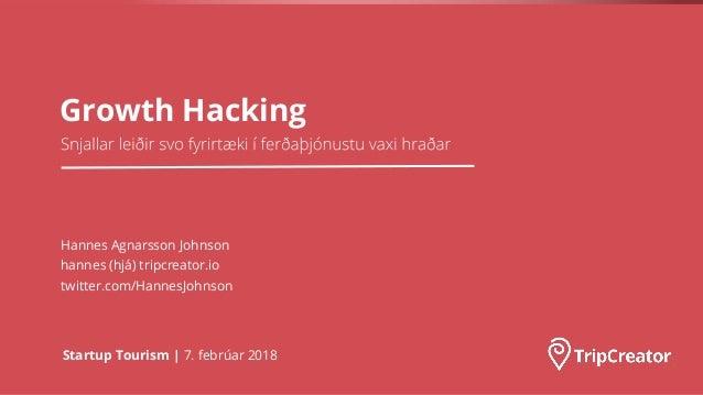 Growth Hacking Startup Tourism | 7. febrúar 2018 Hannes Agnarsson Johnson hannes (hjá) tripcreator.io twitter.com/HannesJo...