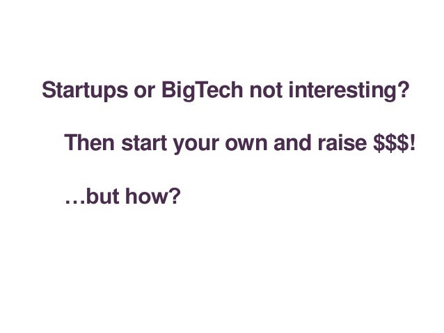Startups or BigTech not interesting? Then start your own and raise $$$! …but how?
